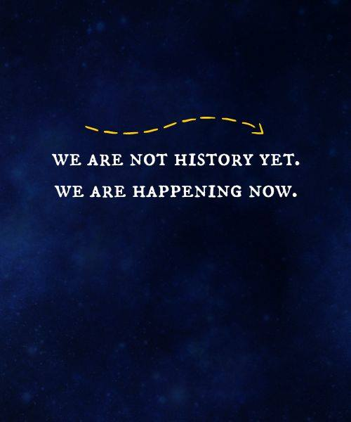 We are not history yet